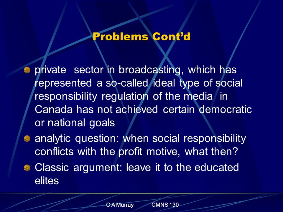 C A Murray CMNS 130 Problems Cont'd private sector in broadcasting, which has represented a so-called ideal type of social responsibility regulation o