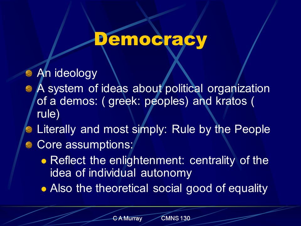 C A Murray CMNS 130 Democracy An ideology A system of ideas about political organization of a demos: ( greek: peoples) and kratos ( rule) Literally an