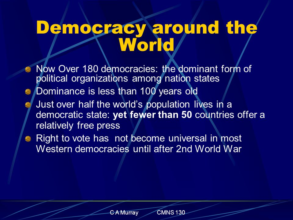 C A Murray CMNS 130 Democracy around the World Now Over 180 democracies: the dominant form of political organizations among nation states Dominance is