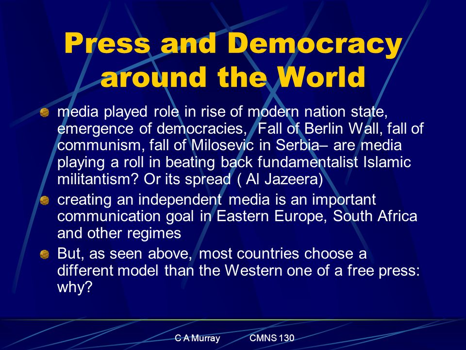 C A Murray CMNS 130 Press and Democracy around the World media played role in rise of modern nation state, emergence of democracies, Fall of Berlin Wall, fall of communism, fall of Milosevic in Serbia– are media playing a roll in beating back fundamentalist Islamic militantism.