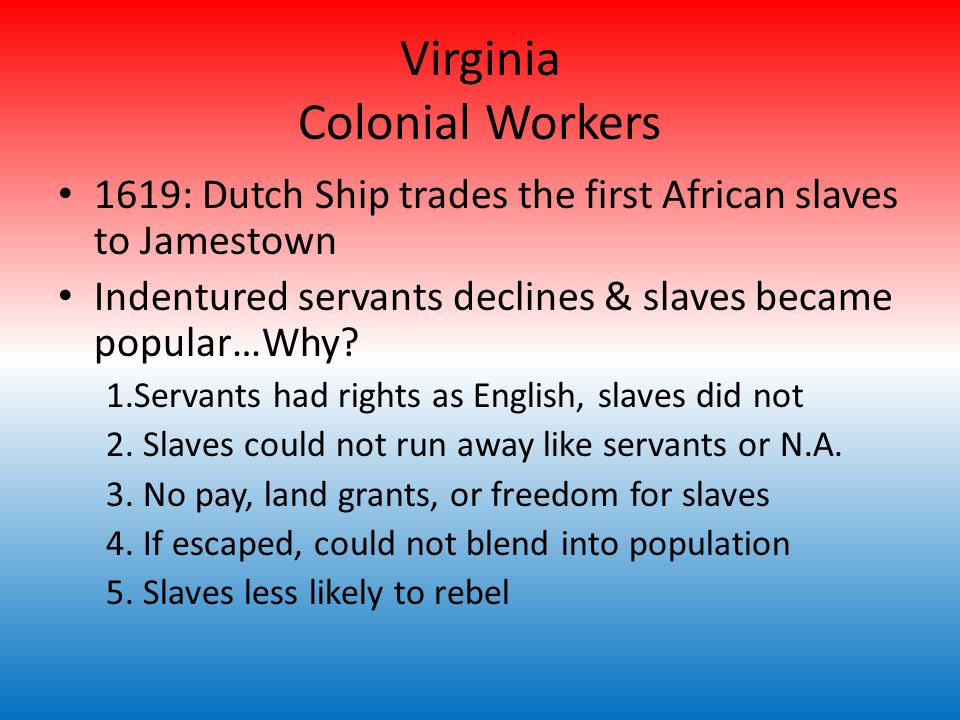 Virginia Colonial Workers 1619: Dutch Ship trades the first African slaves to Jamestown Indentured servants declines & slaves became popular…Why.