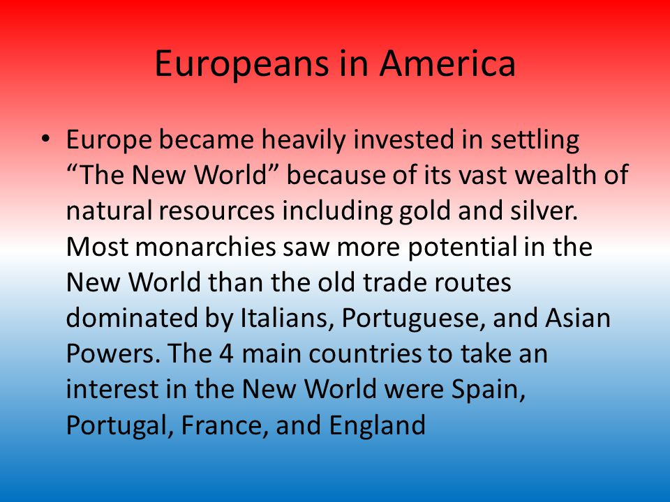 Europeans in America Europe became heavily invested in settling The New World because of its vast wealth of natural resources including gold and silver.