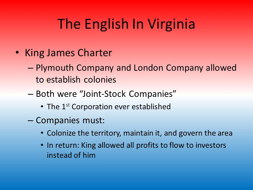 The English In Virginia King James Charter – Plymouth Company and London Company allowed to establish colonies – Both were Joint-Stock Companies The 1 st Corporation ever established – Companies must: Colonize the territory, maintain it, and govern the area In return: King allowed all profits to flow to investors instead of him