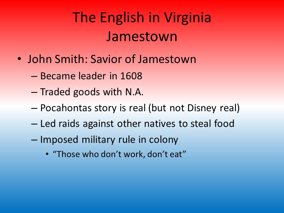 The English in Virginia Jamestown John Smith: Savior of Jamestown – Became leader in 1608 – Traded goods with N.A.