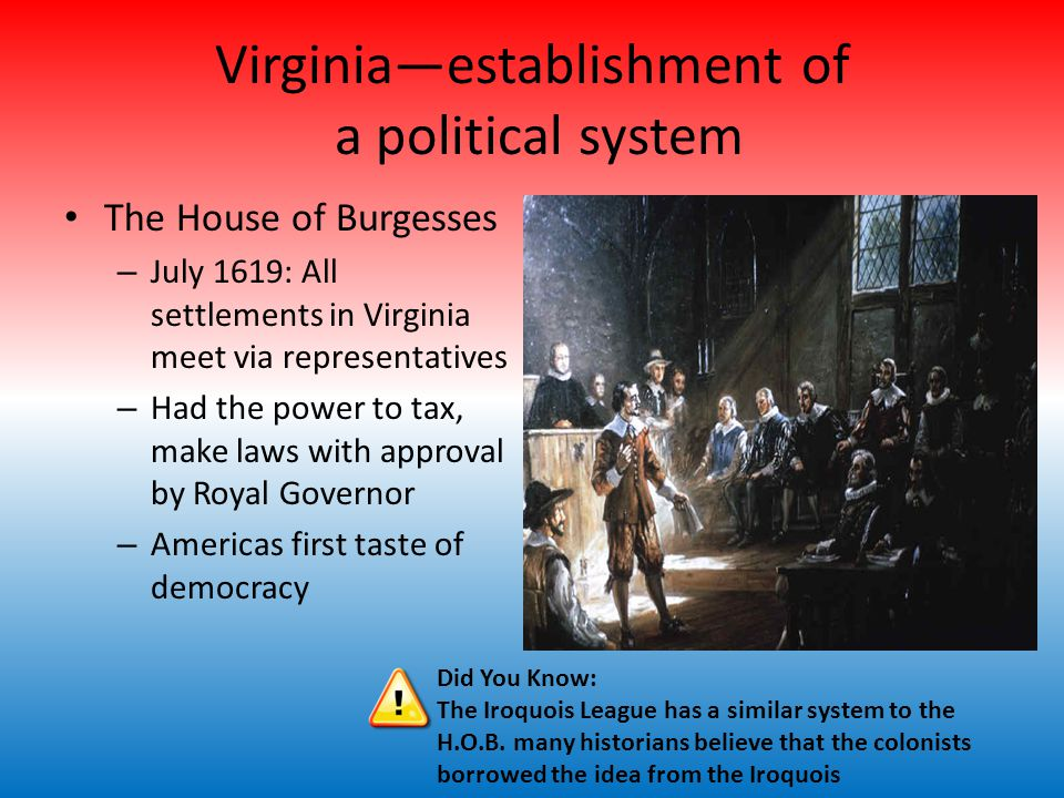 Virginia—establishment of a political system The House of Burgesses – July 1619: All settlements in Virginia meet via representatives – Had the power to tax, make laws with approval by Royal Governor – Americas first taste of democracy Did You Know: The Iroquois League has a similar system to the H.O.B.