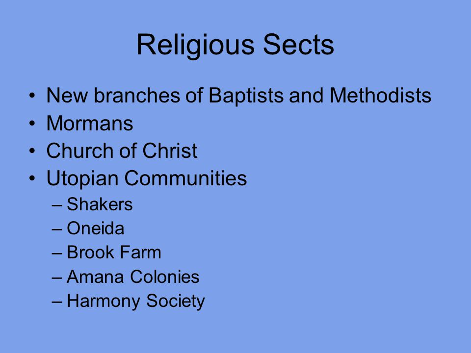 Religious Sects New branches of Baptists and Methodists Mormans Church of Christ Utopian Communities –Shakers –Oneida –Brook Farm –Amana Colonies –Harmony Society