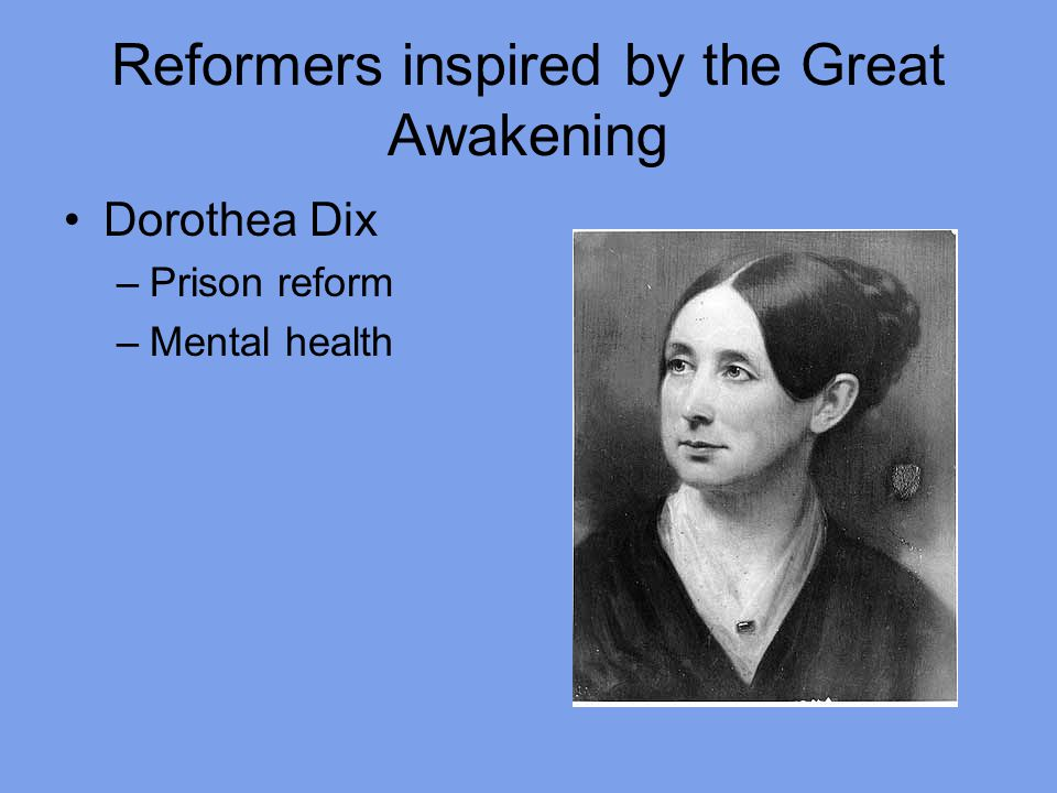 Reformers inspired by the Great Awakening Dorothea Dix –Prison reform –Mental health