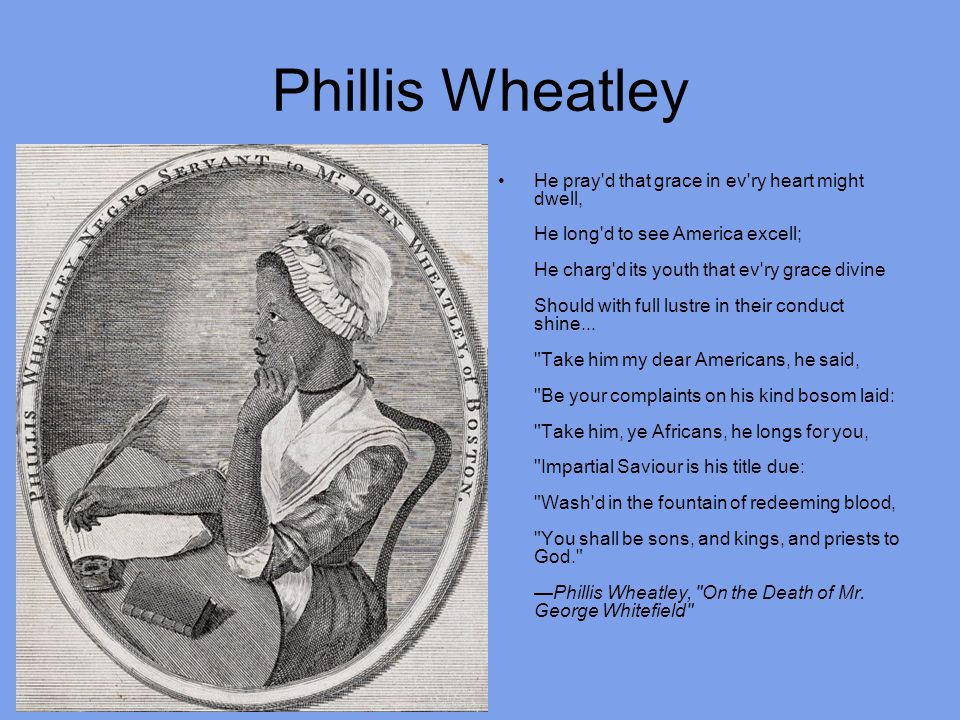 Phillis Wheatley He pray d that grace in ev ry heart might dwell, He long d to see America excell; He charg d its youth that ev ry grace divine Should with full lustre in their conduct shine...