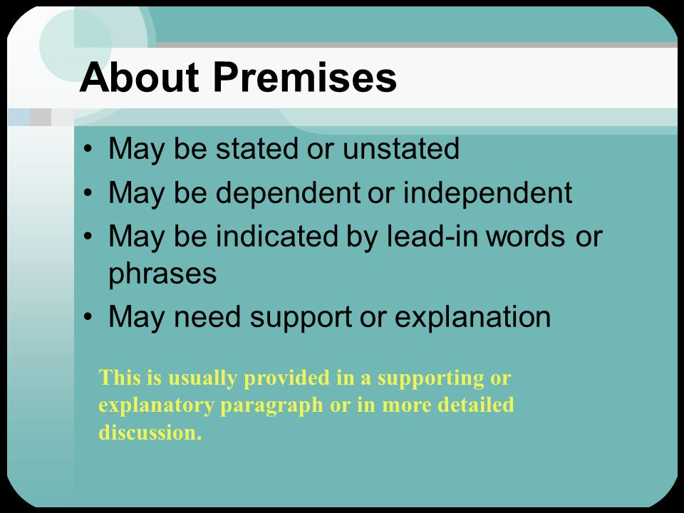 About Premises May be stated or unstated May be dependent or independent May be indicated by lead-in words or phrases May need support or explanation