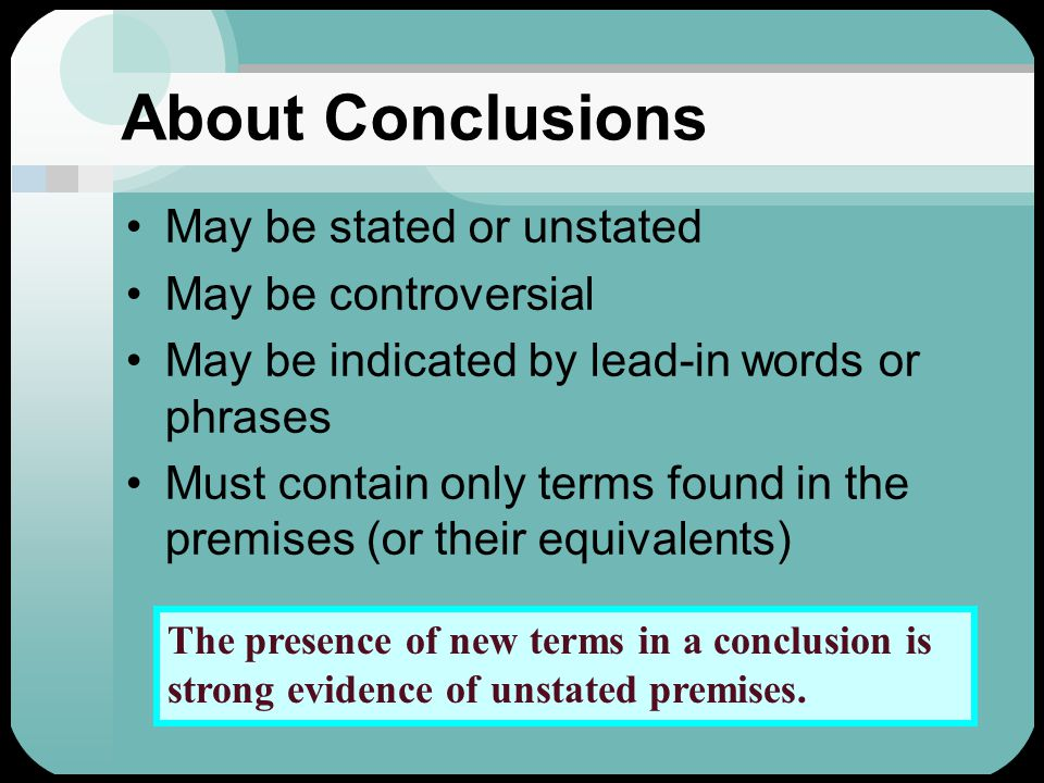 About Conclusions May be stated or unstated May be controversial May be indicated by lead-in words or phrases Must contain only terms found in the premises (or their equivalents)