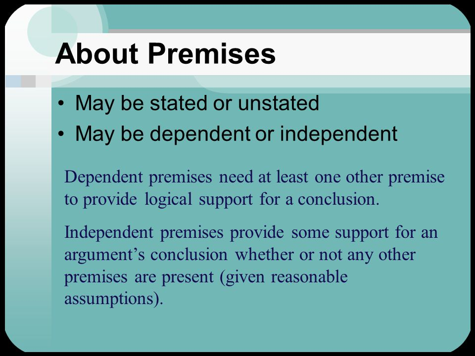 About Premises May be stated or unstated May be dependent or independent Dependent premises need at least one other premise to provide support for a conclusion.