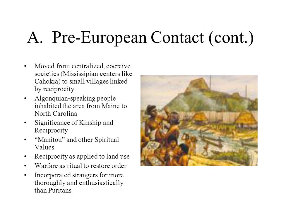 A. Pre-European Contact (cont.) Moved from centralized, coercive societies (Mississipian centers like Cahokia) to small villages linked by reciprocity