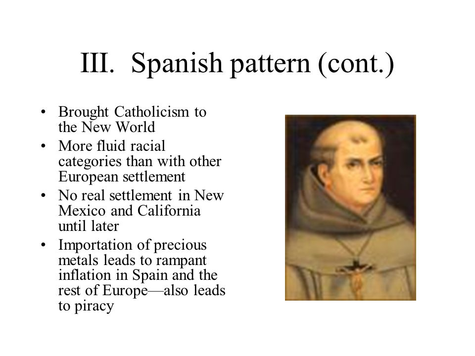 III. Spanish pattern (cont.) Brought Catholicism to the New World More fluid racial categories than with other European settlement No real settlement