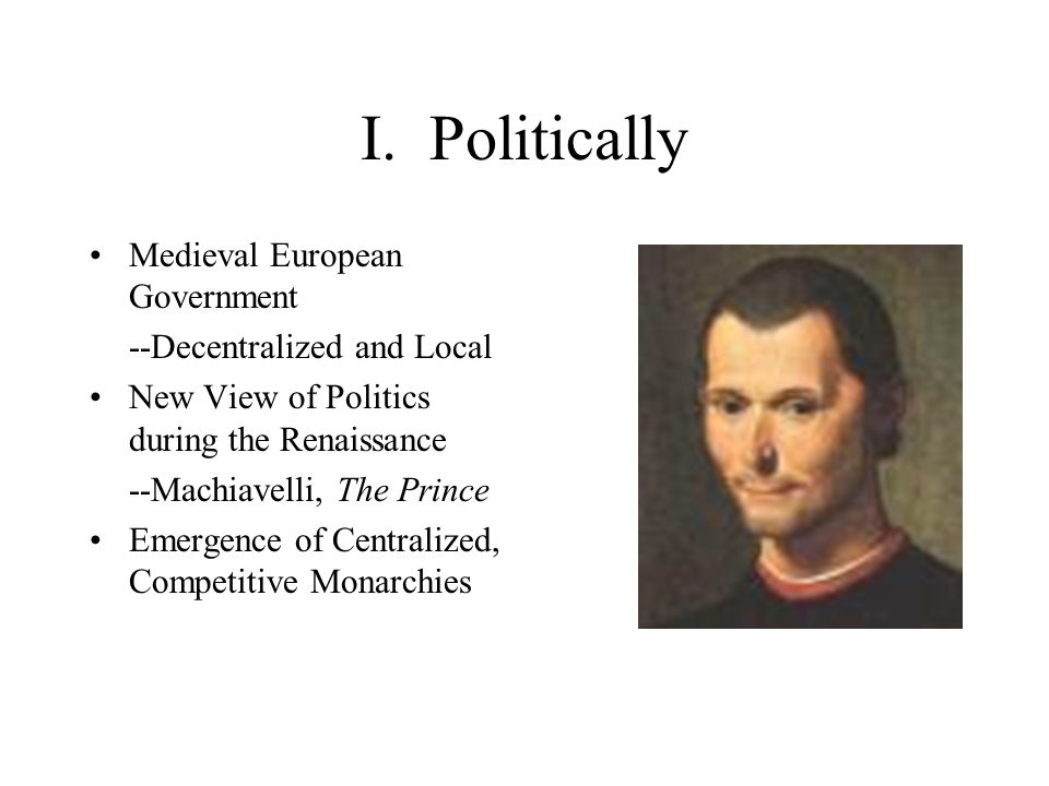 I. Politically Medieval European Government --Decentralized and Local New View of Politics during the Renaissance --Machiavelli, The Prince Emergence