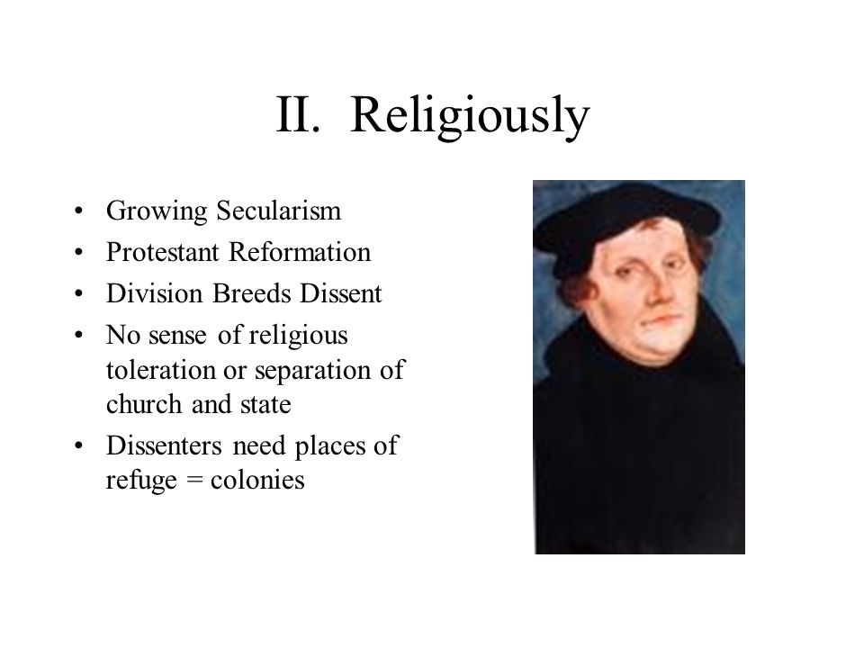 II. Religiously Growing Secularism Protestant Reformation Division Breeds Dissent No sense of religious toleration or separation of church and state D