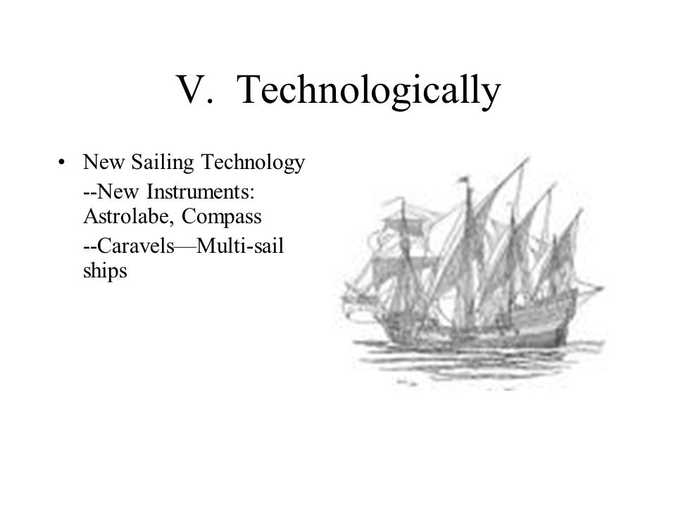V. Technologically New Sailing Technology --New Instruments: Astrolabe, Compass --Caravels—Multi-sail ships