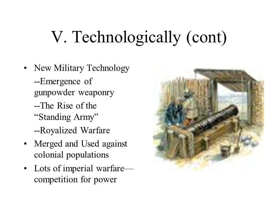 """V. Technologically (cont) New Military Technology --Emergence of gunpowder weaponry --The Rise of the """"Standing Army"""" --Royalized Warfare Merged and U"""