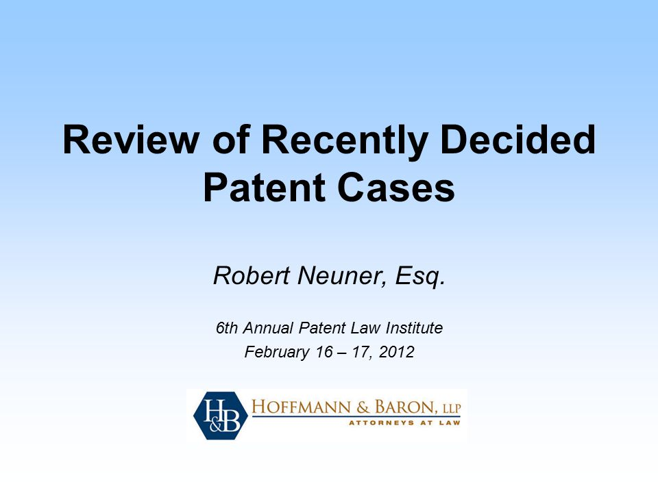 Review of Recently Decided Patent Cases Robert Neuner, Esq. 6th Annual Patent Law Institute February 16 – 17, 2012