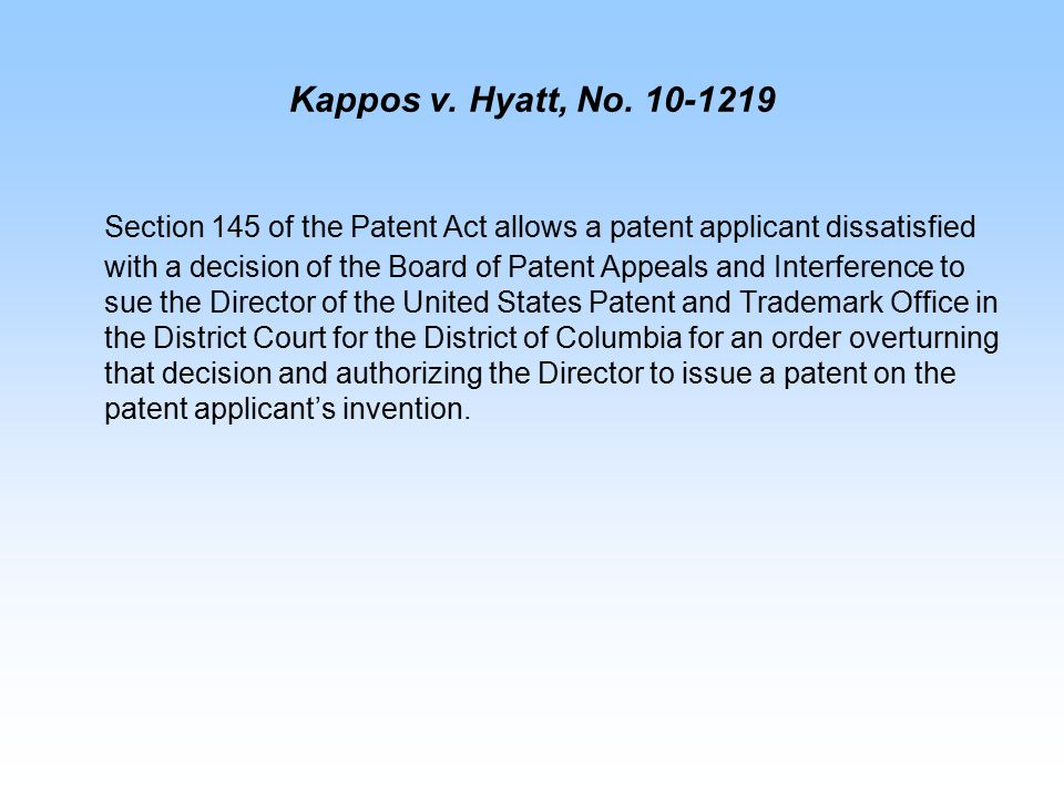 Kappos v. Hyatt, No. 10-1219 Section 145 of the Patent Act allows a patent applicant dissatisfied with a decision of the Board of Patent Appeals and I