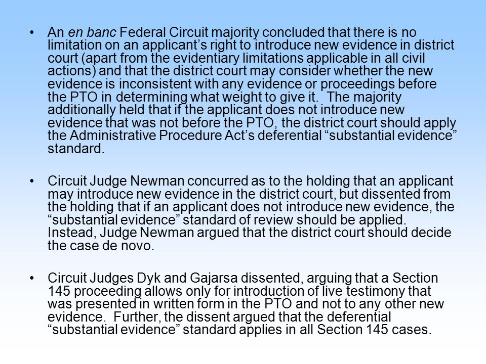 An en banc Federal Circuit majority concluded that there is no limitation on an applicant's right to introduce new evidence in district court (apart f