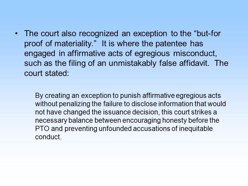 "The court also recognized an exception to the ""but-for proof of materiality."" It is where the patentee has engaged in affirmative acts of egregious mi"
