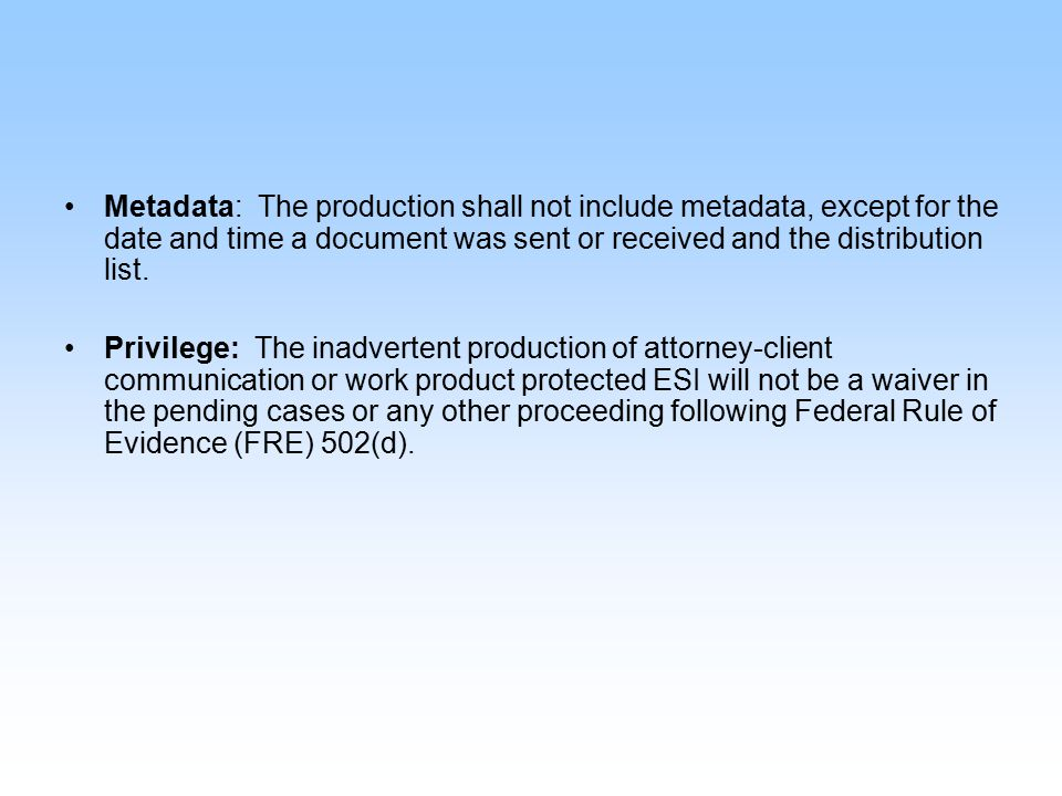 Metadata: The production shall not include metadata, except for the date and time a document was sent or received and the distribution list. Privilege