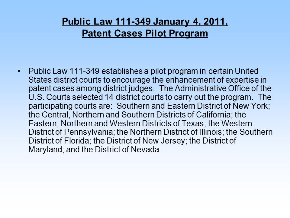 Public Law 111-349 January 4, 2011, Patent Cases Pilot Program Public Law 111-349 establishes a pilot program in certain United States district courts