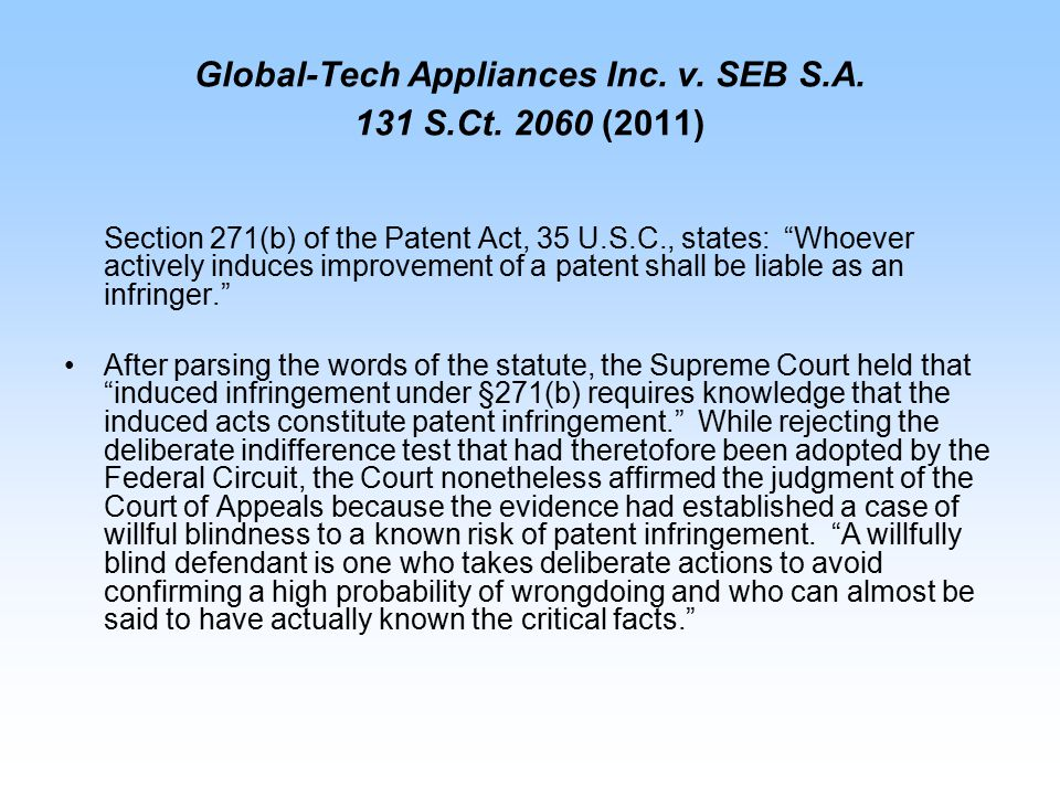 "Global-Tech Appliances Inc. v. SEB S.A. 131 S.Ct. 2060 (2011) Section 271(b) of the Patent Act, 35 U.S.C., states: ""Whoever actively induces improveme"