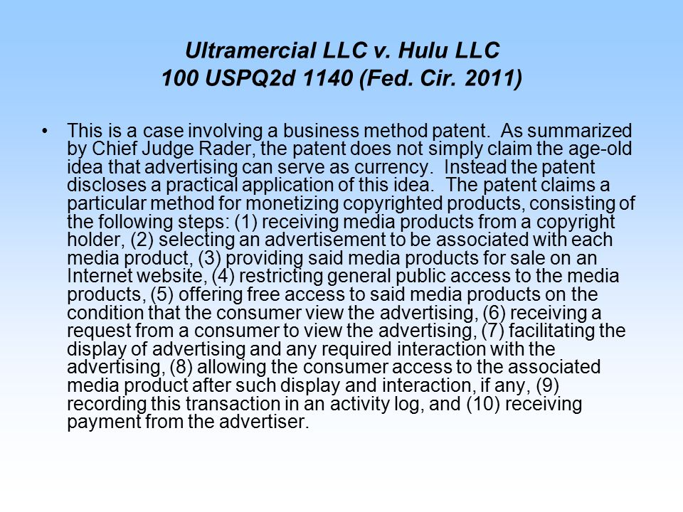 Ultramercial LLC v. Hulu LLC 100 USPQ2d 1140 (Fed. Cir. 2011) This is a case involving a business method patent. As summarized by Chief Judge Rader, t