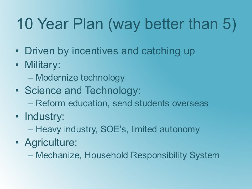 10 Year Plan (way better than 5) Driven by incentives and catching up Military: –Modernize technology Science and Technology: –Reform education, send students overseas Industry: –Heavy industry, SOE's, limited autonomy Agriculture: –Mechanize, Household Responsibility System