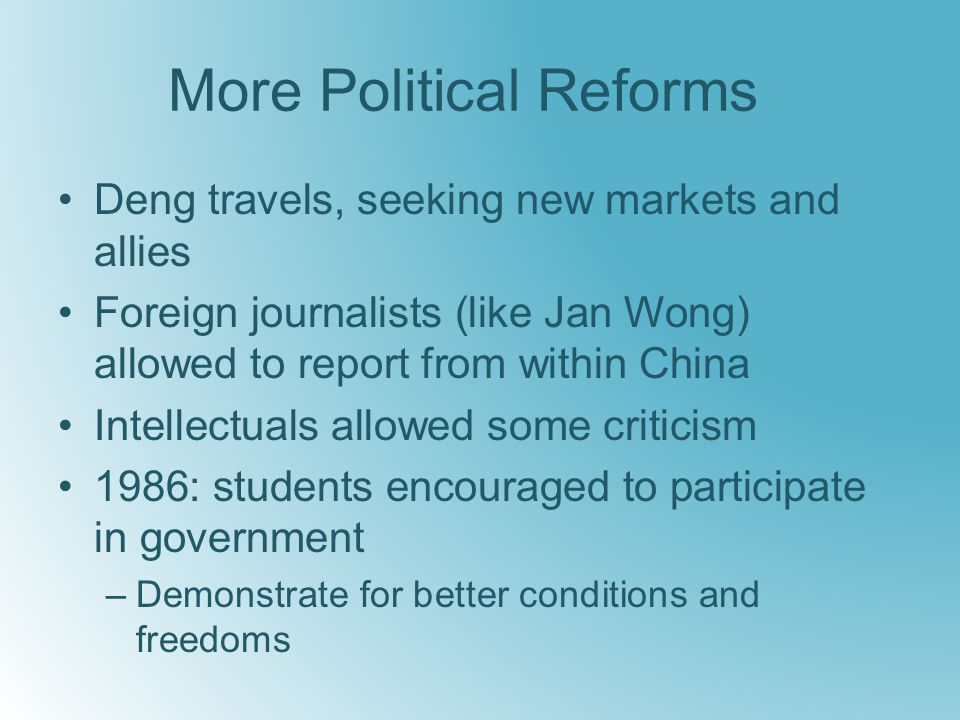 More Political Reforms Deng travels, seeking new markets and allies Foreign journalists (like Jan Wong) allowed to report from within China Intellectuals allowed some criticism 1986: students encouraged to participate in government –Demonstrate for better conditions and freedoms