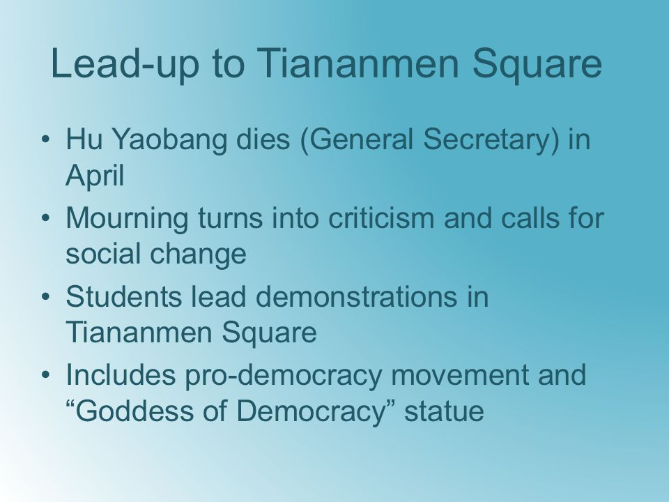 Lead-up to Tiananmen Square Hu Yaobang dies (General Secretary) in April Mourning turns into criticism and calls for social change Students lead demonstrations in Tiananmen Square Includes pro-democracy movement and Goddess of Democracy statue