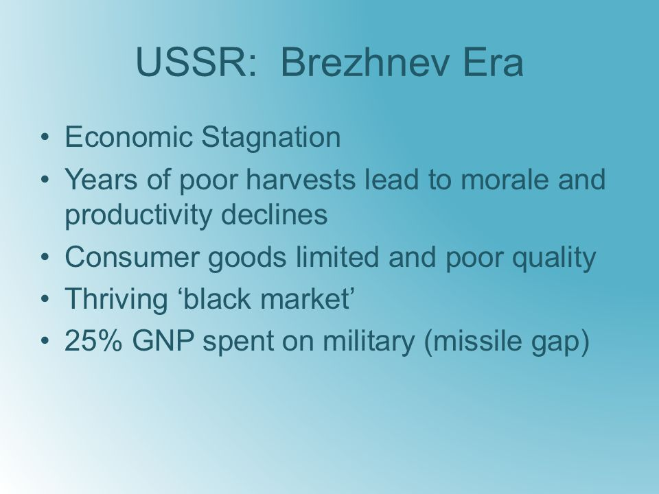 USSR: Brezhnev Era Economic Stagnation Years of poor harvests lead to morale and productivity declines Consumer goods limited and poor quality Thriving 'black market' 25% GNP spent on military (missile gap)