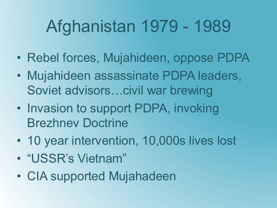 Afghanistan 1979 - 1989 Rebel forces, Mujahideen, oppose PDPA Mujahideen assassinate PDPA leaders, Soviet advisors…civil war brewing Invasion to support PDPA, invoking Brezhnev Doctrine 10 year intervention, 10,000s lives lost USSR's Vietnam CIA supported Mujahadeen
