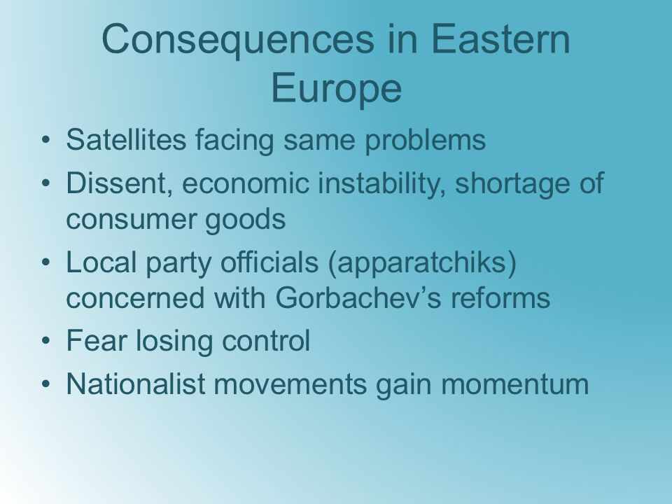 Consequences in Eastern Europe Satellites facing same problems Dissent, economic instability, shortage of consumer goods Local party officials (apparatchiks) concerned with Gorbachev's reforms Fear losing control Nationalist movements gain momentum