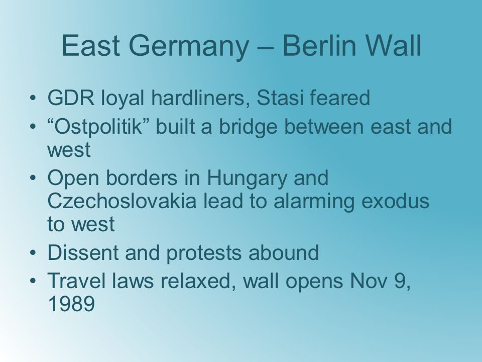 East Germany – Berlin Wall GDR loyal hardliners, Stasi feared Ostpolitik built a bridge between east and west Open borders in Hungary and Czechoslovakia lead to alarming exodus to west Dissent and protests abound Travel laws relaxed, wall opens Nov 9, 1989