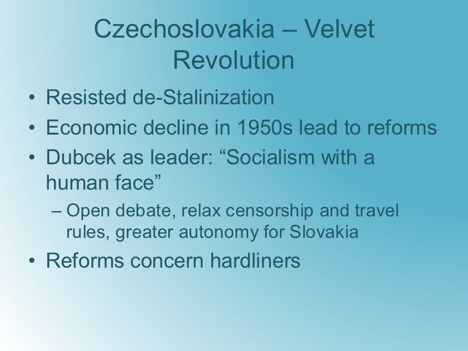 Czechoslovakia – Velvet Revolution Resisted de-Stalinization Economic decline in 1950s lead to reforms Dubcek as leader: Socialism with a human face –Open debate, relax censorship and travel rules, greater autonomy for Slovakia Reforms concern hardliners