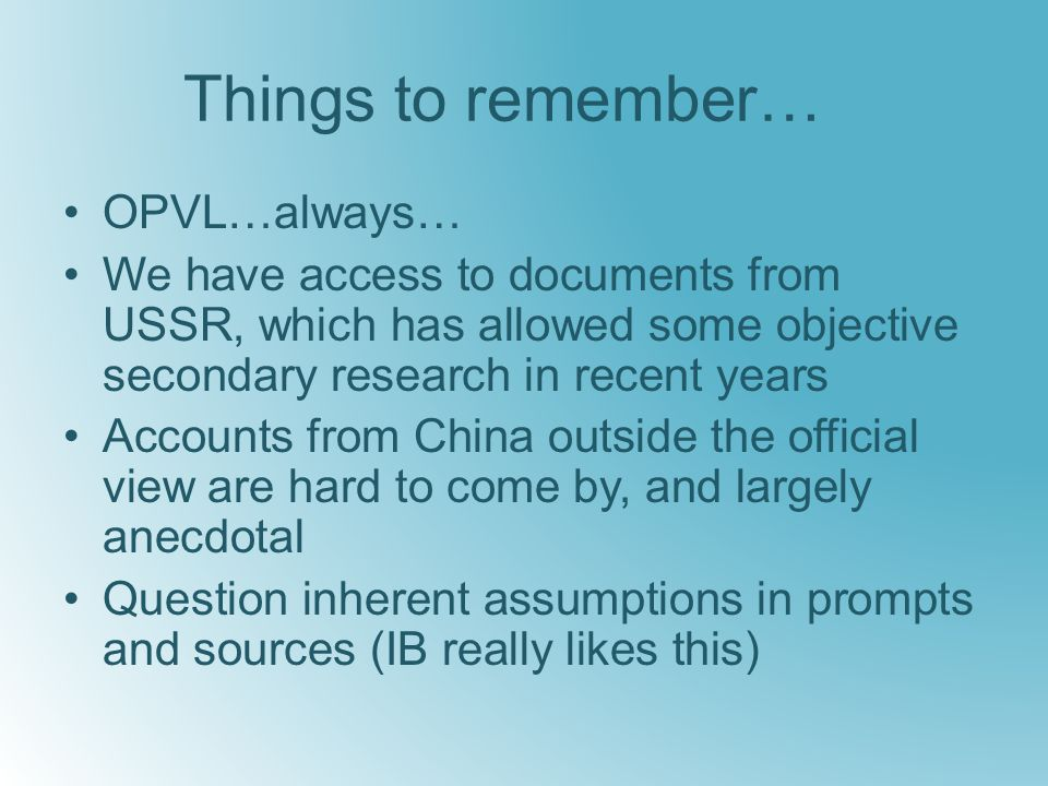 Things to remember… OPVL…always… We have access to documents from USSR, which has allowed some objective secondary research in recent years Accounts from China outside the official view are hard to come by, and largely anecdotal Question inherent assumptions in prompts and sources (IB really likes this)