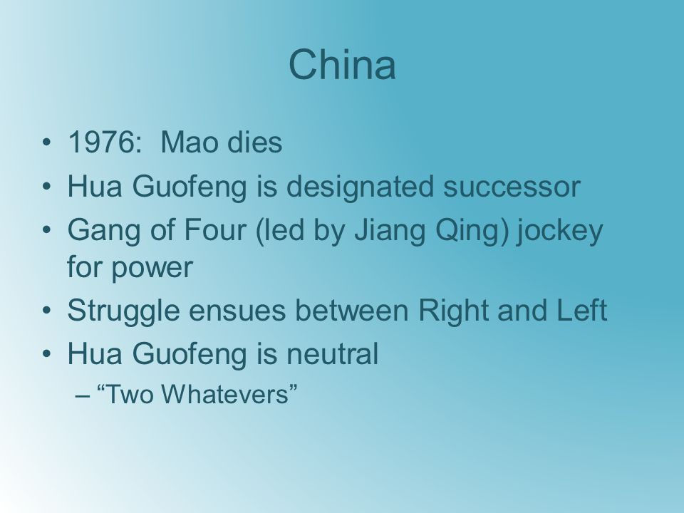 China 1976: Mao dies Hua Guofeng is designated successor Gang of Four (led by Jiang Qing) jockey for power Struggle ensues between Right and Left Hua Guofeng is neutral – Two Whatevers