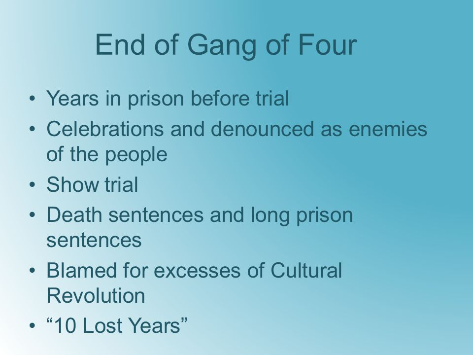 End of Gang of Four Years in prison before trial Celebrations and denounced as enemies of the people Show trial Death sentences and long prison sentences Blamed for excesses of Cultural Revolution 10 Lost Years