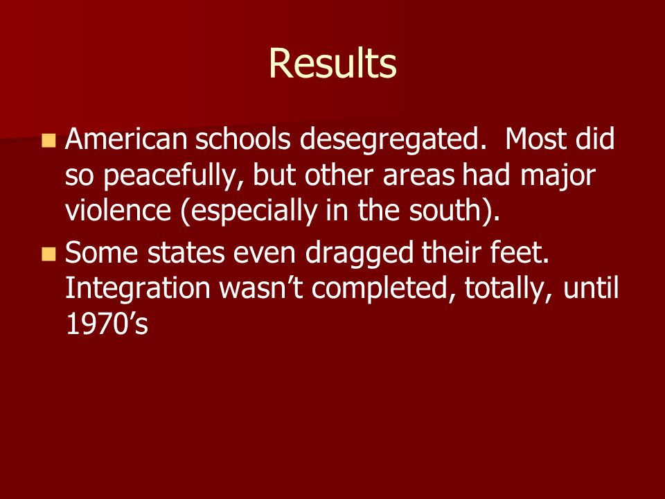 Results American schools desegregated. Most did so peacefully, but other areas had major violence (especially in the south). Some states even dragged