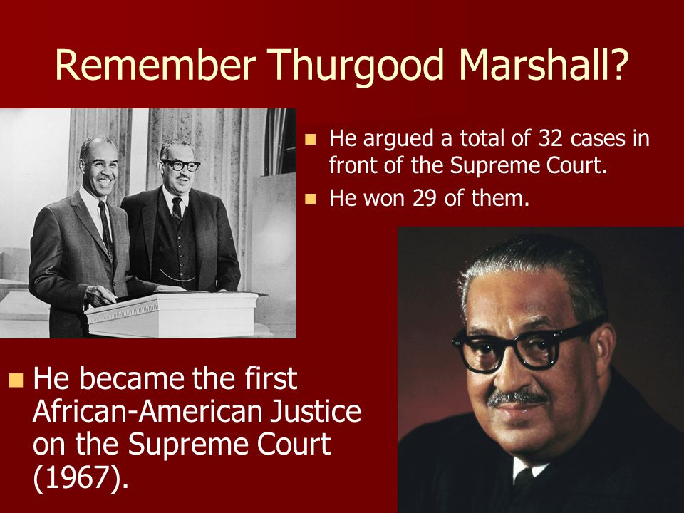 Remember Thurgood Marshall? He became the first African-American Justice on the Supreme Court (1967). He argued a total of 32 cases in front of the Su