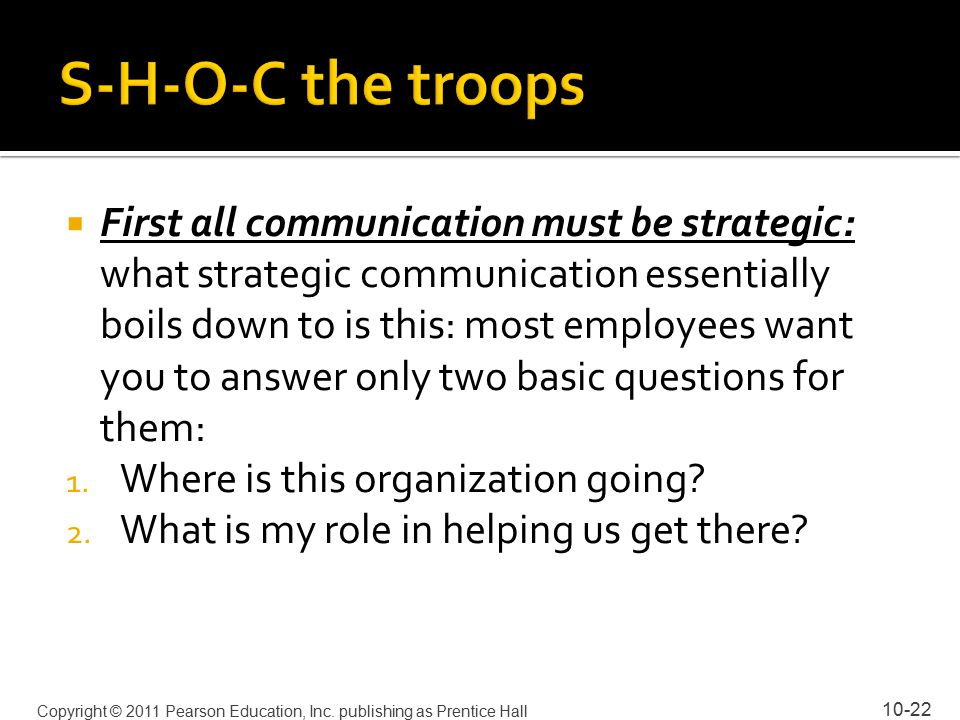  First all communication must be strategic: what strategic communication essentially boils down to is this: most employees want you to answer only two basic questions for them: 1.
