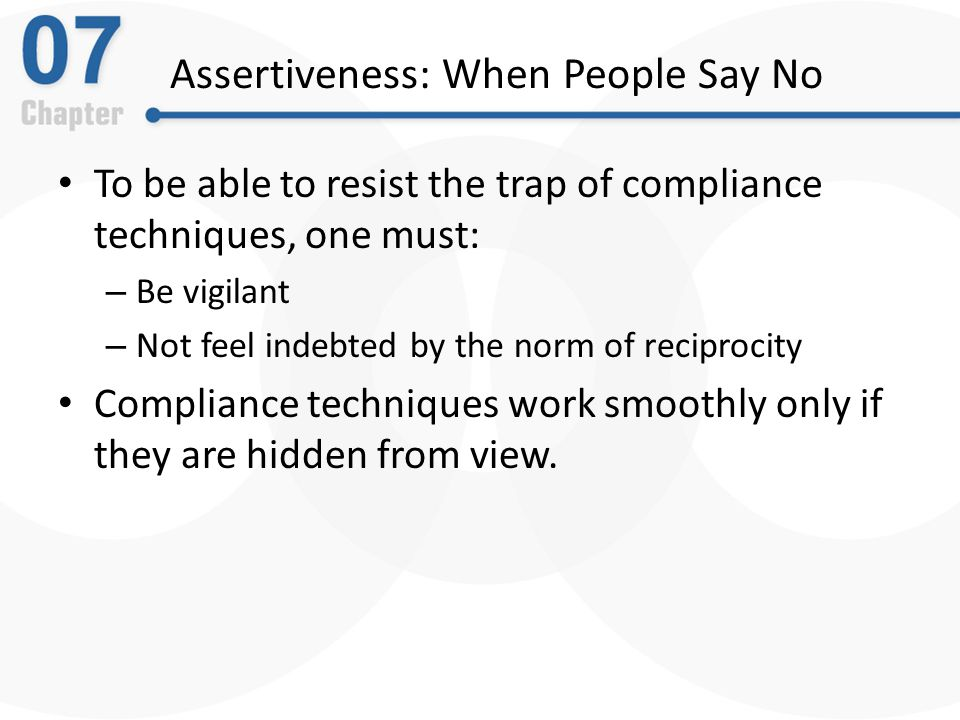 Assertiveness: When People Say No To be able to resist the trap of compliance techniques, one must: – Be vigilant – Not feel indebted by the norm of reciprocity Compliance techniques work smoothly only if they are hidden from view.