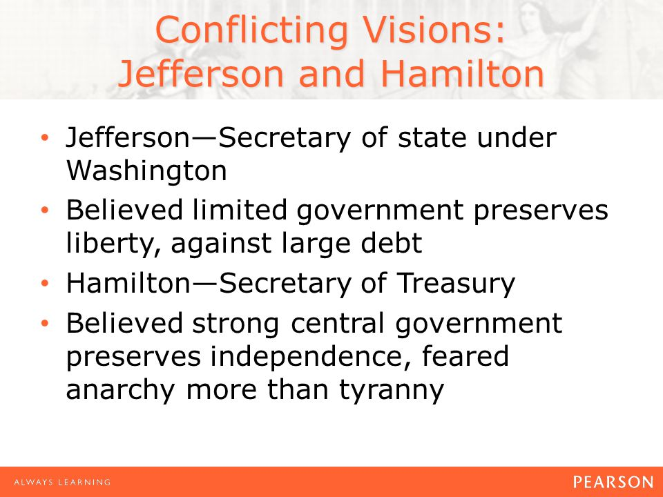 Conflicting Visions: Jefferson and Hamilton Jefferson—Secretary of state under Washington Believed limited government preserves liberty, against large debt Hamilton—Secretary of Treasury Believed strong central government preserves independence, feared anarchy more than tyranny