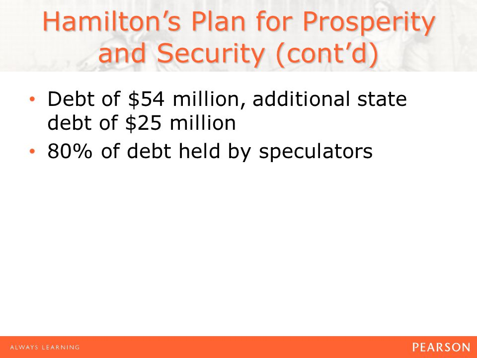 Hamilton's Plan for Prosperity and Security (cont'd) Debt of $54 million, additional state debt of $25 million 80% of debt held by speculators