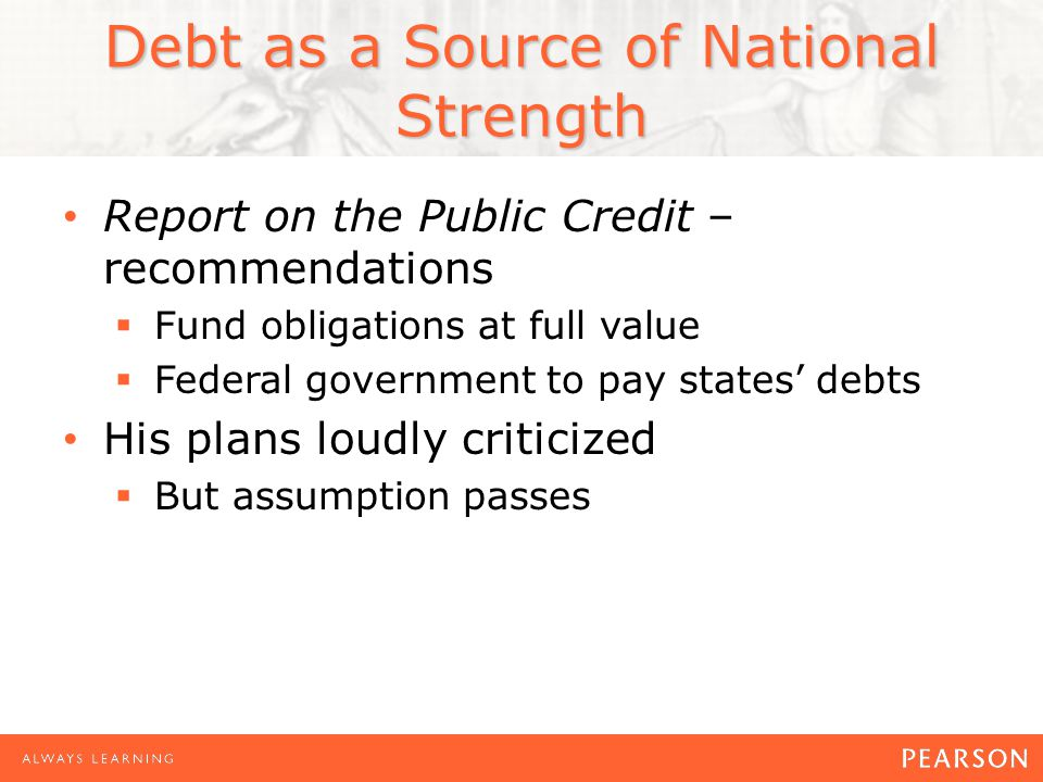 Debt as a Source of National Strength Report on the Public Credit – recommendations  Fund obligations at full value  Federal government to pay states' debts His plans loudly criticized  But assumption passes