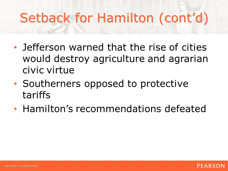 Setback for Hamilton (cont'd) Jefferson warned that the rise of cities would destroy agriculture and agrarian civic virtue Southerners opposed to protective tariffs Hamilton's recommendations defeated