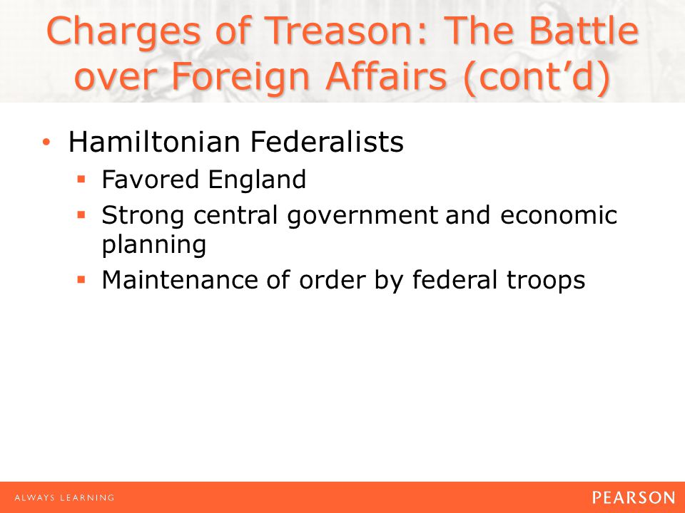 Charges of Treason: The Battle over Foreign Affairs (cont'd) Hamiltonian Federalists  Favored England  Strong central government and economic planning  Maintenance of order by federal troops