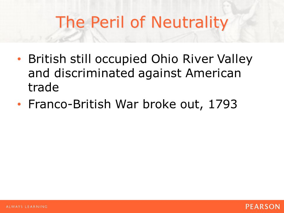 The Peril of Neutrality British still occupied Ohio River Valley and discriminated against American trade Franco-British War broke out, 1793